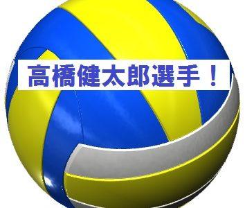 男子バレー高橋健太郎選手代表落ち?その経歴とNEXT4とは?