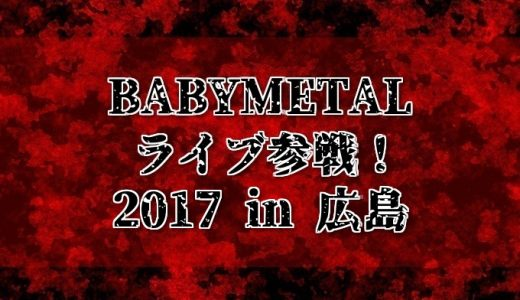BABYMETALライブで広島に行ってきた感想!遠征時に役立つ情報も